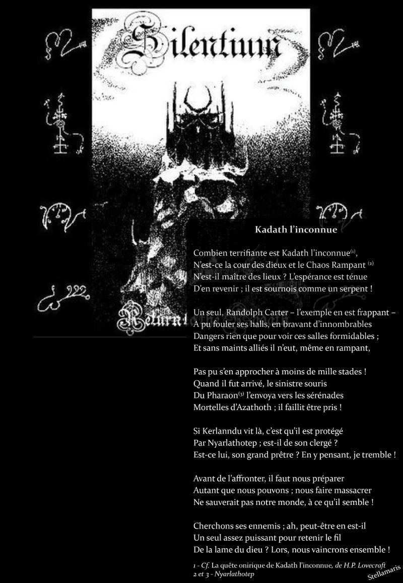 Kadath l'inconnue / / Combien terrifiante est Kadath l'inconnue(1), / N'est-ce la cour des dieux et le Chaos Rampant(2) / N'est-il maître des lieux ? L'espérance est ténue / D'en revenir ; il est sournois comme un serpent ! / / Un seul, Randolph Carter – l'exemple en est frappant – / A pu fouler ses halls, en bravant d'innombrables / Dangers rien que pour voir ces salles formidables ; / Et sans maints alliés il n'eut, même en rampant, / / Pas pu s'en approcher à moins de mille stades ! / Quand il fut arrivé, le sinistre souris / Du Pharaon(3) l'envoya vers les sérénades / Mortelles d'Azathoth ; il faillit être pris ! / / Si Kerlanndu vit là, c'est qu'il est protégé / Par Nyarlathotep ; est-il de son clergé ? / Est-ce lui, son grand prêtre ? En y pensant, je tremble ! / / Avant de l'affronter, il faut nous préparer / Autant que nous pouvons ; nous faire massacrer / Ne sauverait pas notre monde, à ce qu'il semble ! / / Cherchons ses ennemis ; ah, peut-être en est-il / Un seul assez puissant pour retenir le fil / De la lame du dieu ? Lors, nous vaincrons ensemble ! / / Stellamaris / / 1 - Cf. La quête onirique de Kadath l'inconnue, de H.P. Lovecraft / 2 et 3 - Nyarlathotep