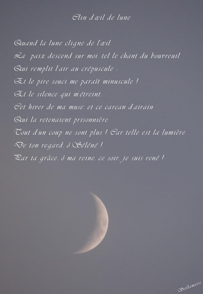Clin d'œil de lune / / Quand la lune cligne de l'œil / La paix descend sur moi, tel le chant du bouvreuil / Qui remplit l'air au crépuscule ; / Et le pire souci me paraît minuscule ! / Et le silence qui m'étreint, / Cet hiver de ma muse, et ce carcan d'airain / Qui la retenaient prisonnière / Tout d'un coup ne sont plus ! Car telle est la lumière / De ton regard, ô Séléné ! / Par ta grâce, ô ma reine, ce soir, je suis rené ! //Stellamaris