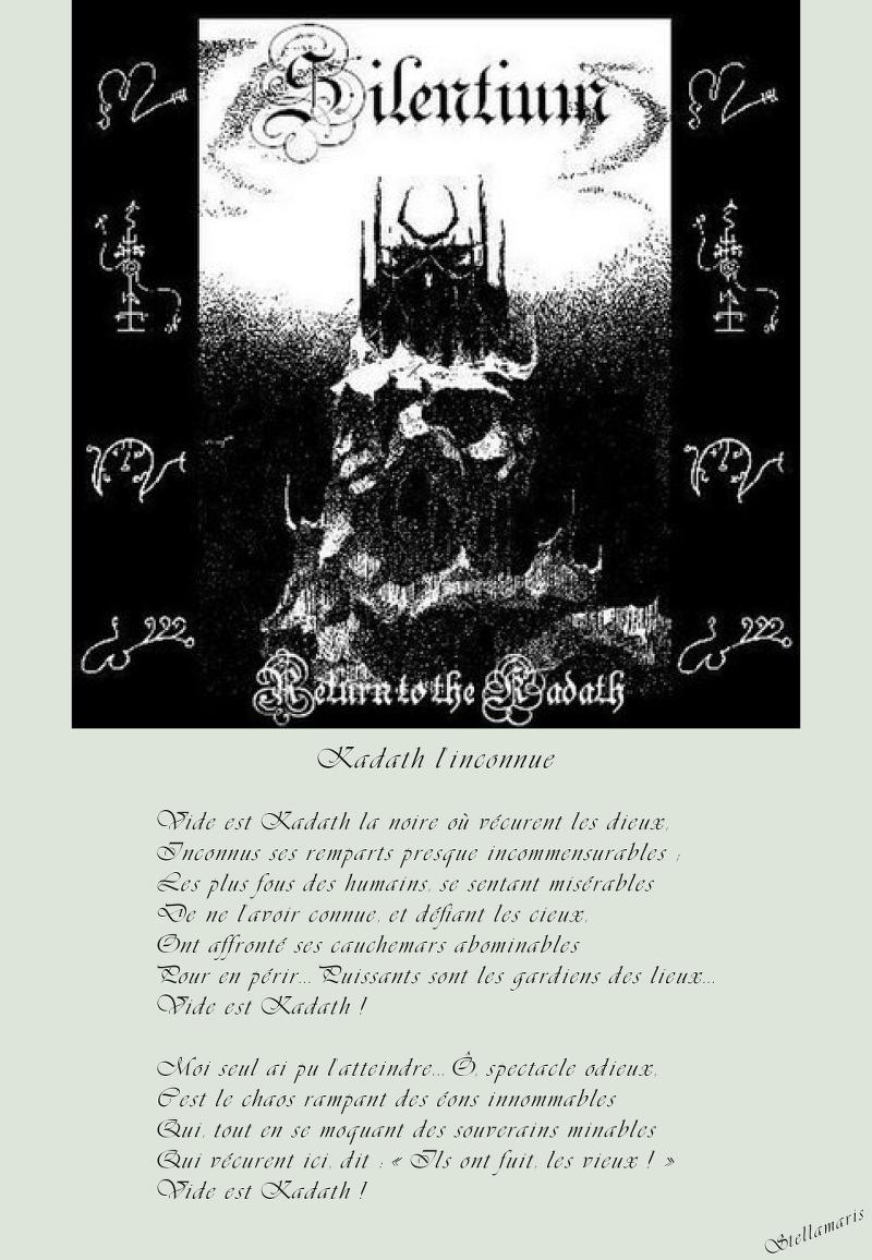 Kadath l'inconnue / / Vide est Kadath la noire où vécurent les dieux, / Inconnus ses remparts presque incommensurables ; / Les plus fous des humains, se sentant misérables / De ne l'avoir connue, et défiant les cieux, / Ont affronté ses cauchemars abominables / Pour en périr… Puissants sont les gardiens des lieux… / Vide est Kadath ! / / Moi seul ai pu l'atteindre… Ô, spectacle odieux, / C'est le chaos rampant des éons innommables / Qui dit, en se moquant des souverains minables / Qui vécurent ici : « Vois : Ils ont fuit, les vieux ! » / Vide est Kadath ! / / Stellamaris