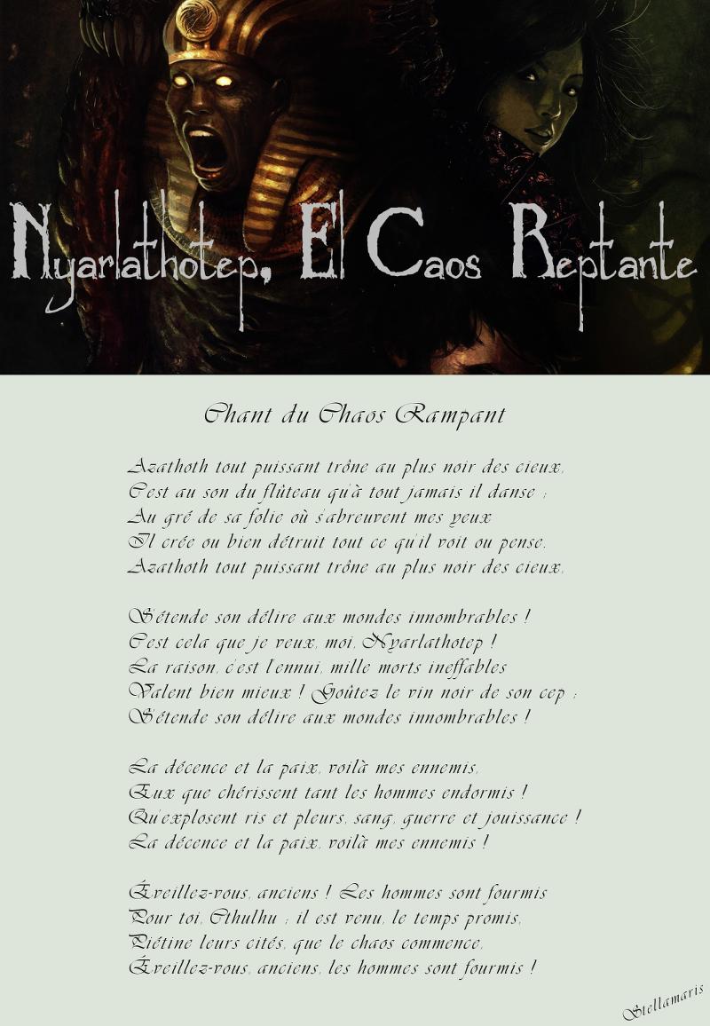 Chant du Chaos Rampant / / Azathoth tout puissant trône au plus noir des cieux, / C'est au son du flûteau qu'à tout jamais il danse ; / Au gré de sa folie où s'abreuvent mes yeux / Il crée ou bien détruit tout ce qu'il voit ou pense. / Azathoth tout puissant trône au plus noir des cieux, / / S'étende son délire aux mondes innombrables ! / C'est cela que je veux, moi, Nyarlathotep ! / La raison, c'est l'ennui, mille morts ineffables / Valent bien mieux ! Goûtez le vin noir de son cep ; / S'étende son délire aux mondes innombrables ! / / La décence et la paix, voilà mes ennemis, / Eux que chérissent tant les hommes endormis ! / Qu'explosent ris et pleurs, sang, guerre et jouissance ! / La décence et la paix, voilà mes ennemis ! / / Éveillez-vous, anciens ! Les hommes sont fourmis / Pour toi, Cthulhu ; il est venu, le temps promis, / Piétine leurs cités, que le chaos commence, / Éveillez-vous, anciens, les hommes sont fourmis ! / / Stellamaris